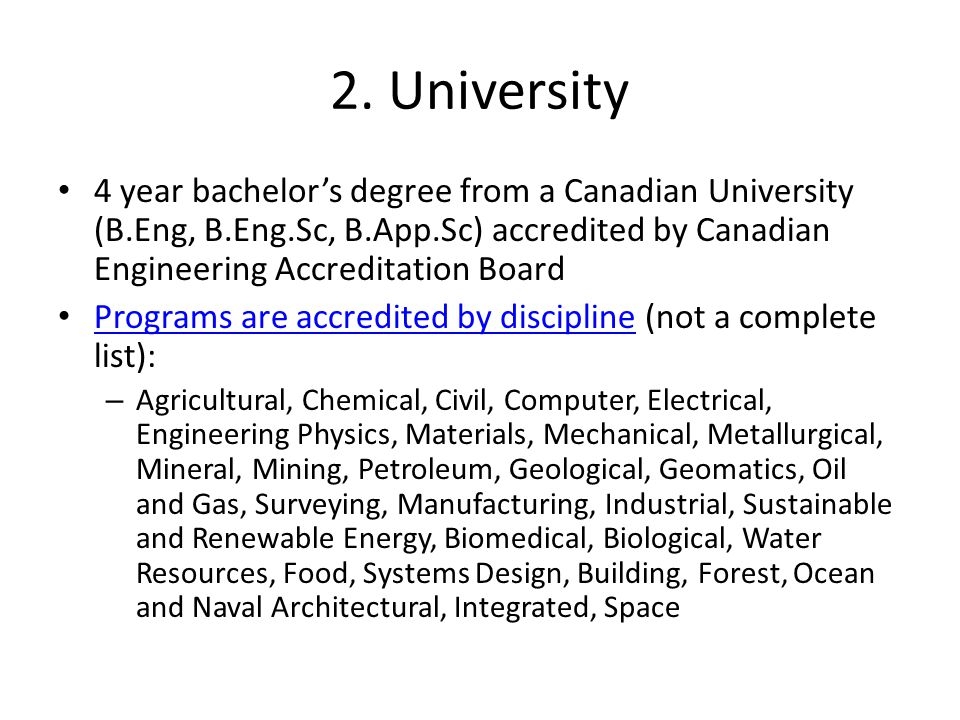 2. University 4 year bachelor's degree from a Canadian University (B.Eng, B.Eng.Sc, B.App.Sc) accredited by Canadian Engineering Accreditation Board.