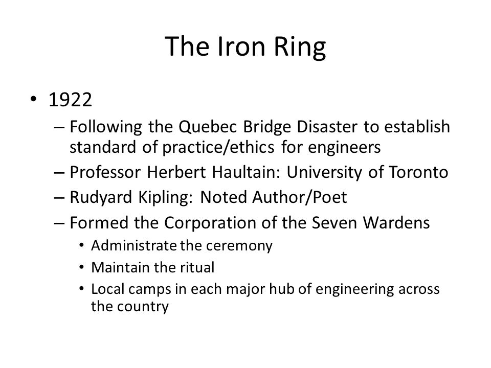 The Iron Ring 1922. Following the Quebec Bridge Disaster to establish standard of practice/ethics for engineers.