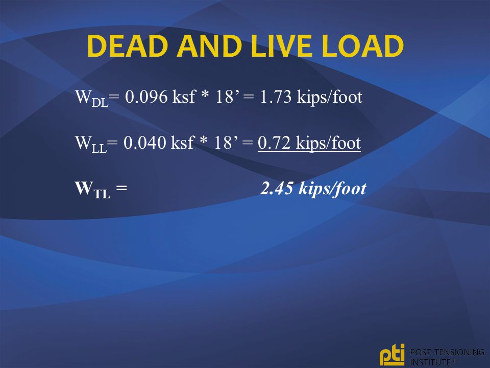 Dead and Live Load WDL= 0.096 ksf * 18' = 1.73 kips/foot