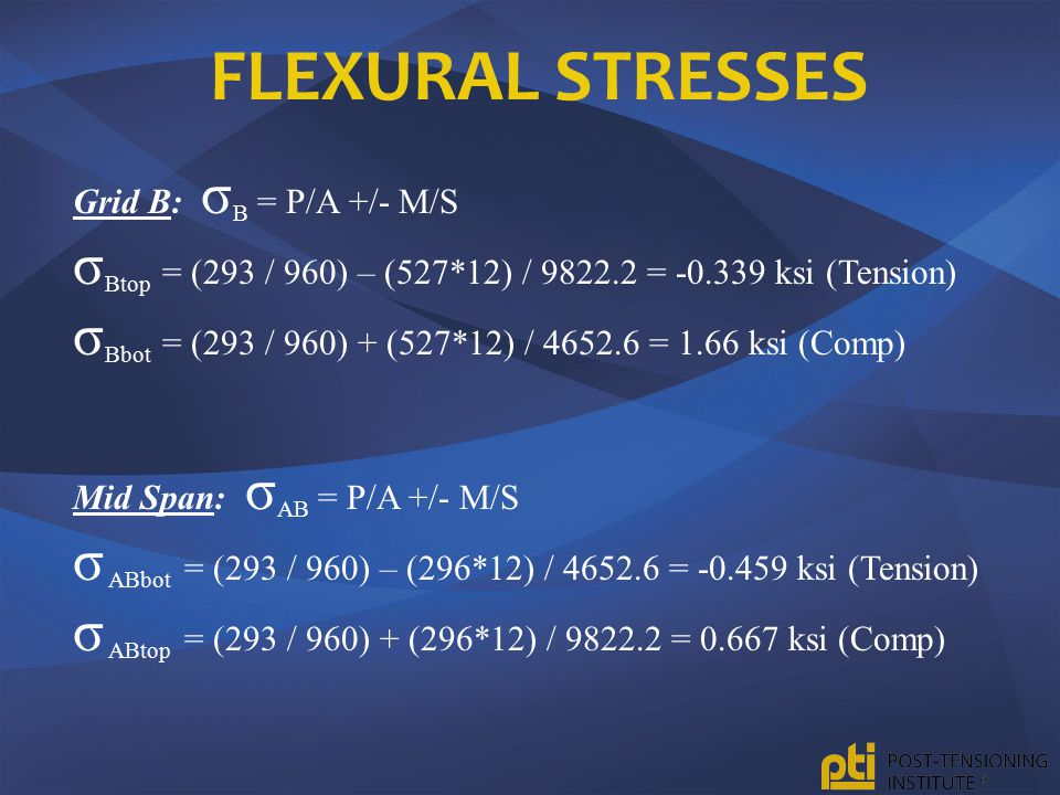 Flexural Stresses Grid B: σB = P/A +/- M/S. σBtop = (293 / 960) – (527*12) / 9822.2 = -0.339 ksi (Tension)