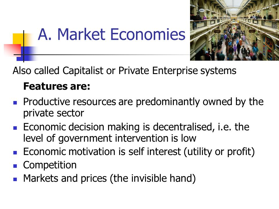 A. Market Economies Also called Capitalist or Private Enterprise systems. Features are: