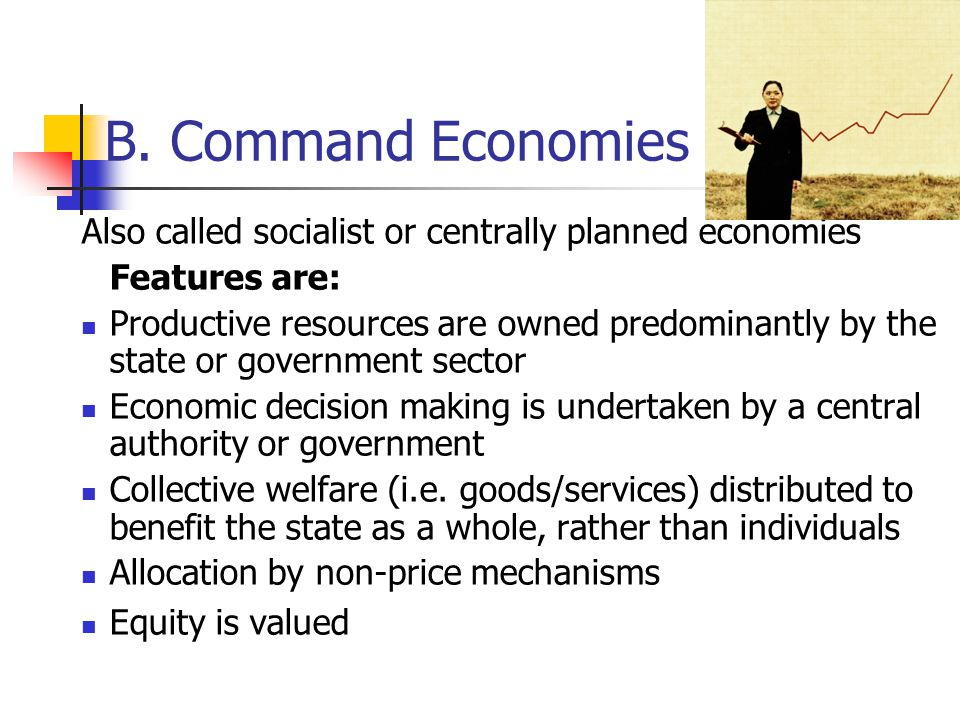 B. Command Economies Also called socialist or centrally planned economies. Features are: