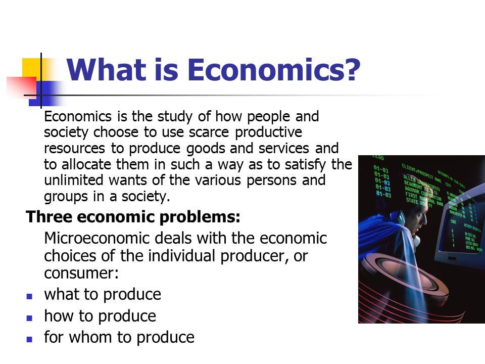 What is Economics Three economic problems: