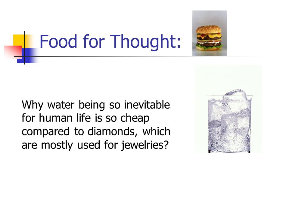 Food for Thought: Why water being so inevitable for human life is so cheap compared to diamonds, which are mostly used for jewelries