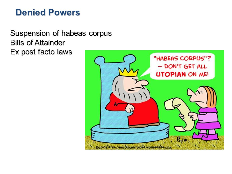 Denied Powers Suspension of habeas corpus Bills of Attainder