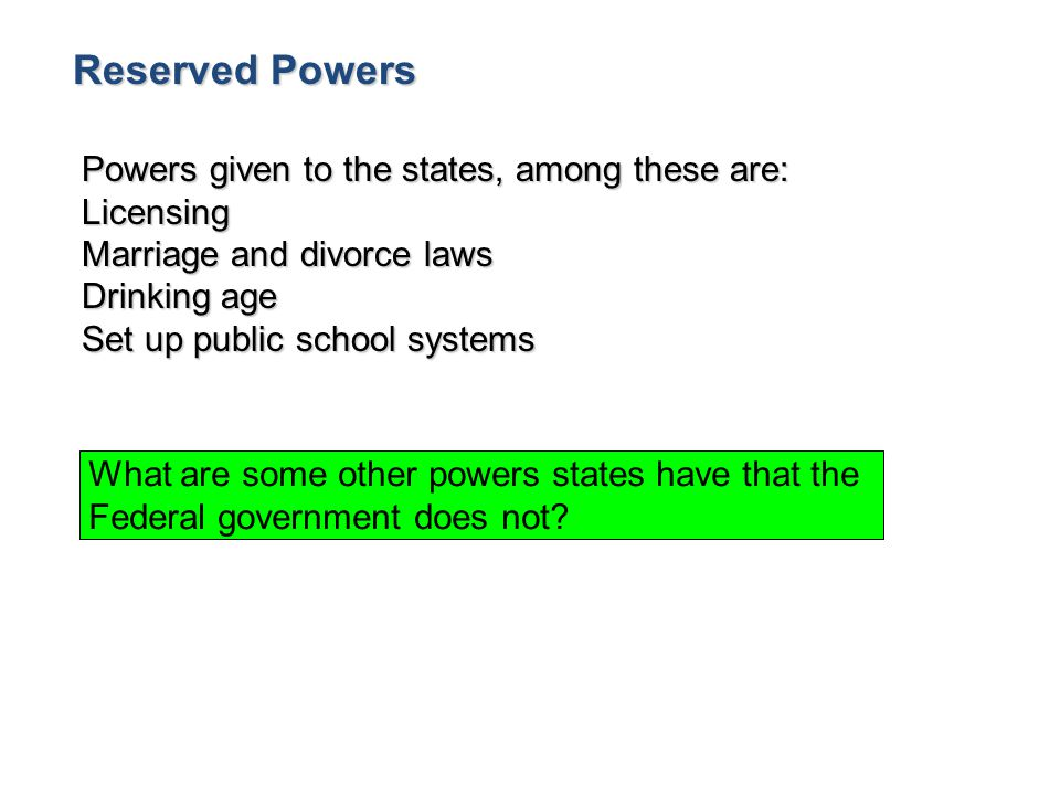Reserved Powers Powers given to the states, among these are: Licensing