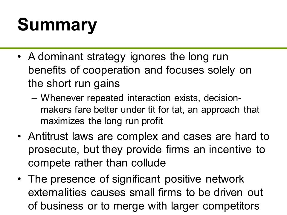 Summary A dominant strategy ignores the long run benefits of cooperation and focuses solely on the short run gains.