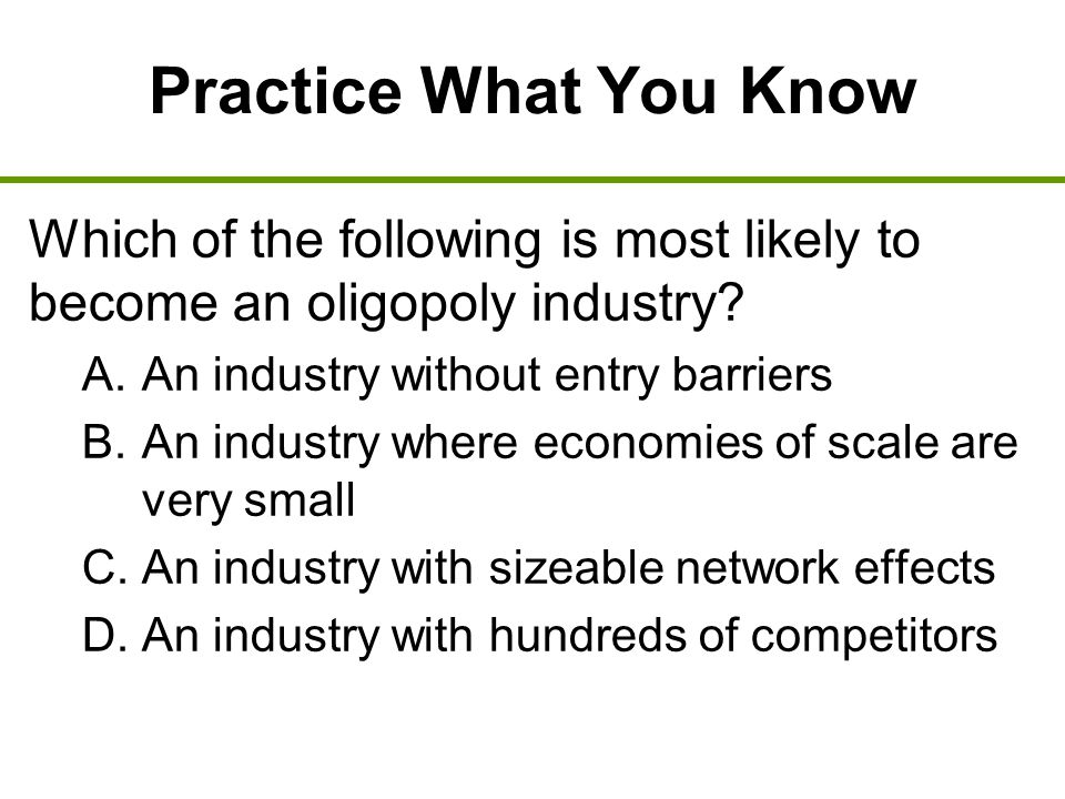 Practice What You Know Which of the following is most likely to become an oligopoly industry An industry without entry barriers.