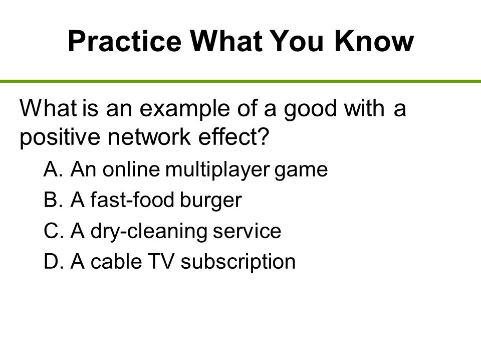 Practice What You Know What is an example of a good with a positive network effect An online multiplayer game.