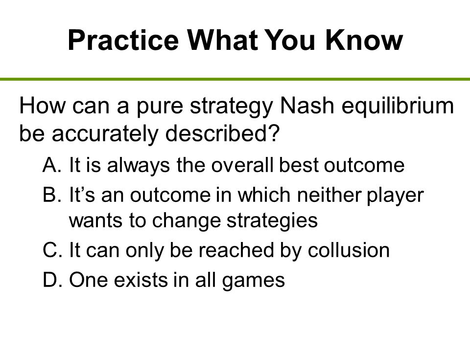 Practice What You Know How can a pure strategy Nash equilibrium be accurately described It is always the overall best outcome.