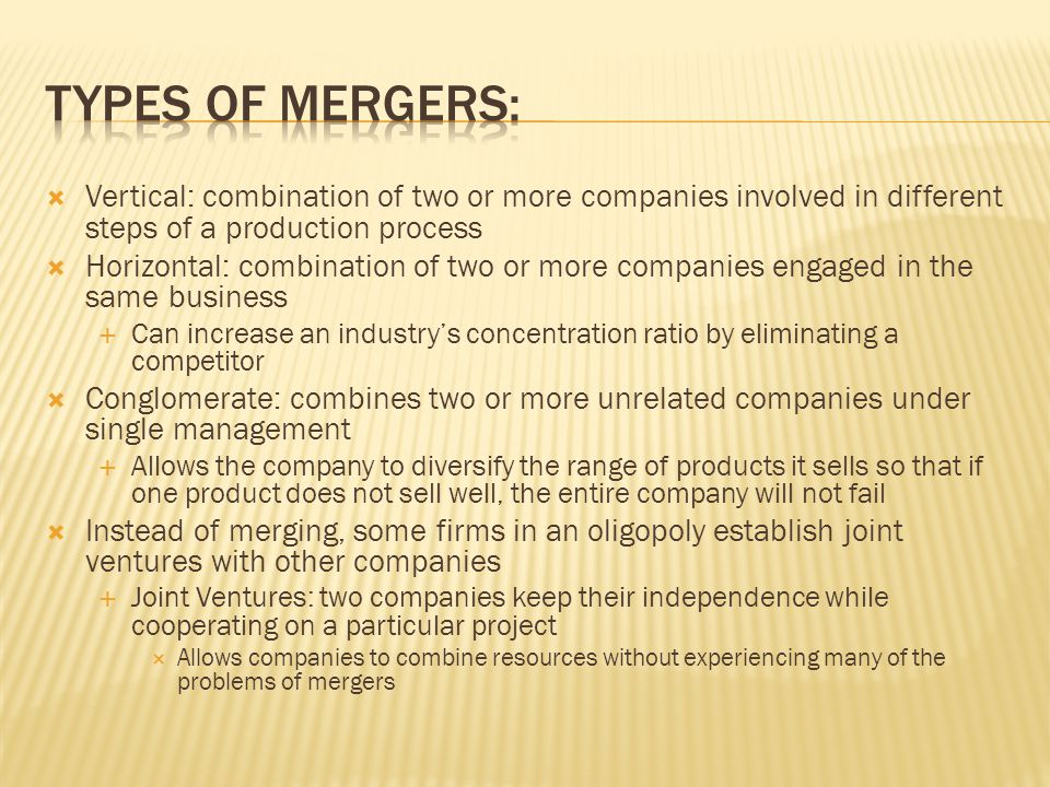 Types of mergers: Vertical: combination of two or more companies involved in different steps of a production process.