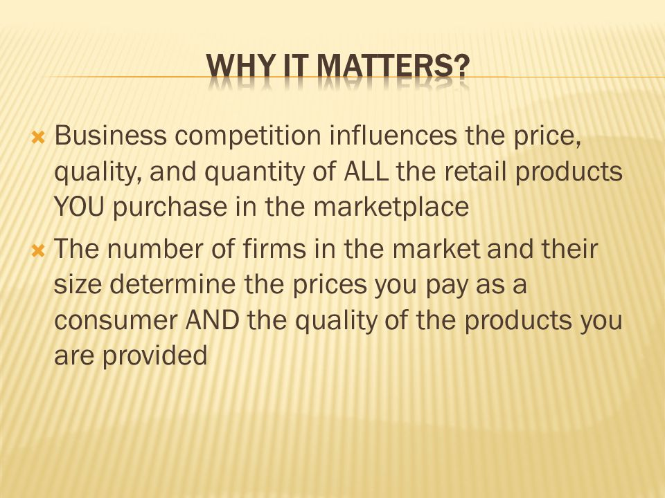 Why it matters Business competition influences the price, quality, and quantity of ALL the retail products YOU purchase in the marketplace.