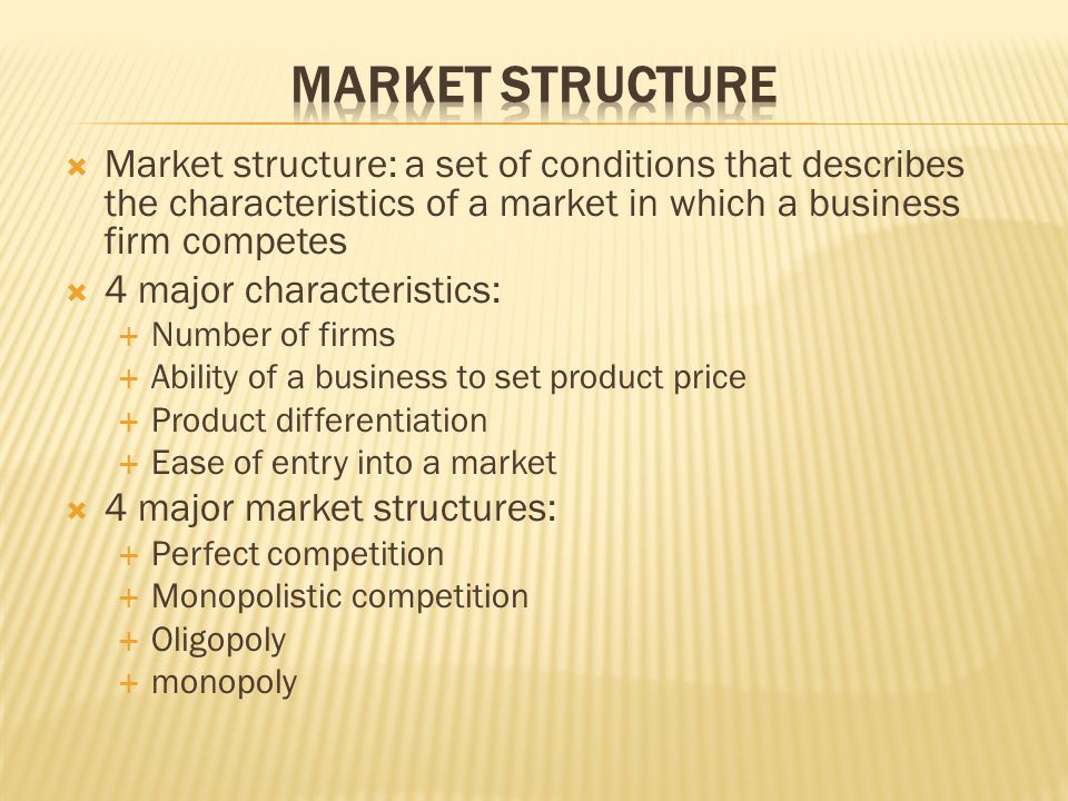 Market Structure Market structure: a set of conditions that describes the characteristics of a market in which a business firm competes.