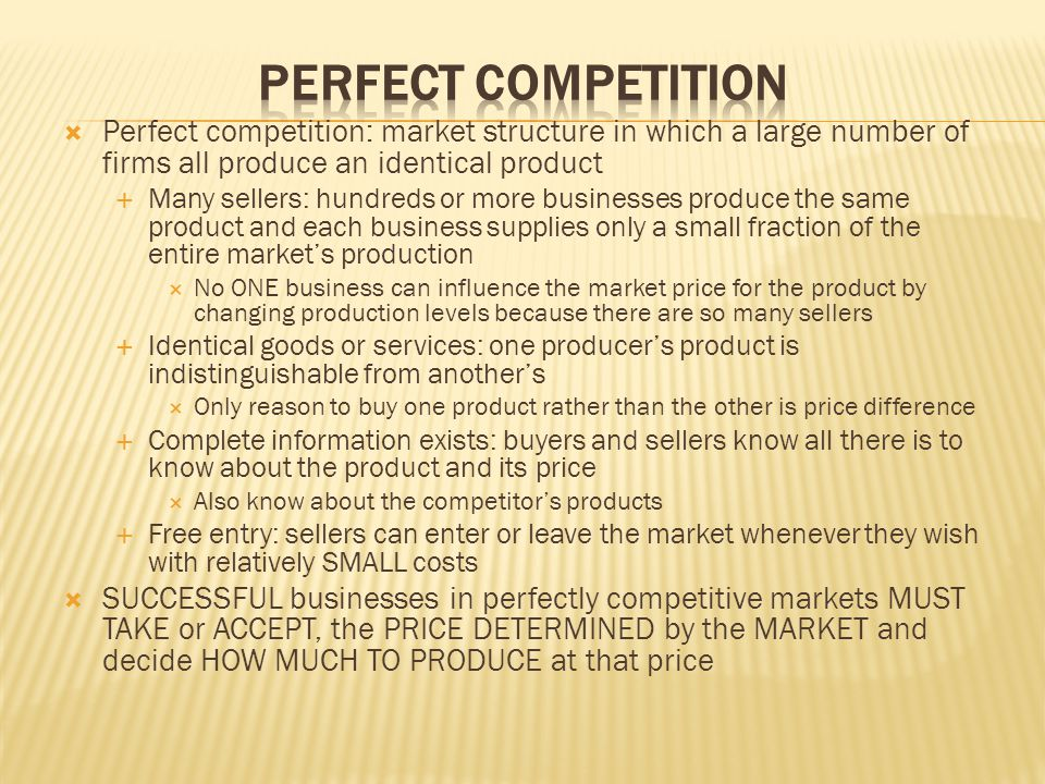 Perfect Competition Perfect competition: market structure in which a large number of firms all produce an identical product.