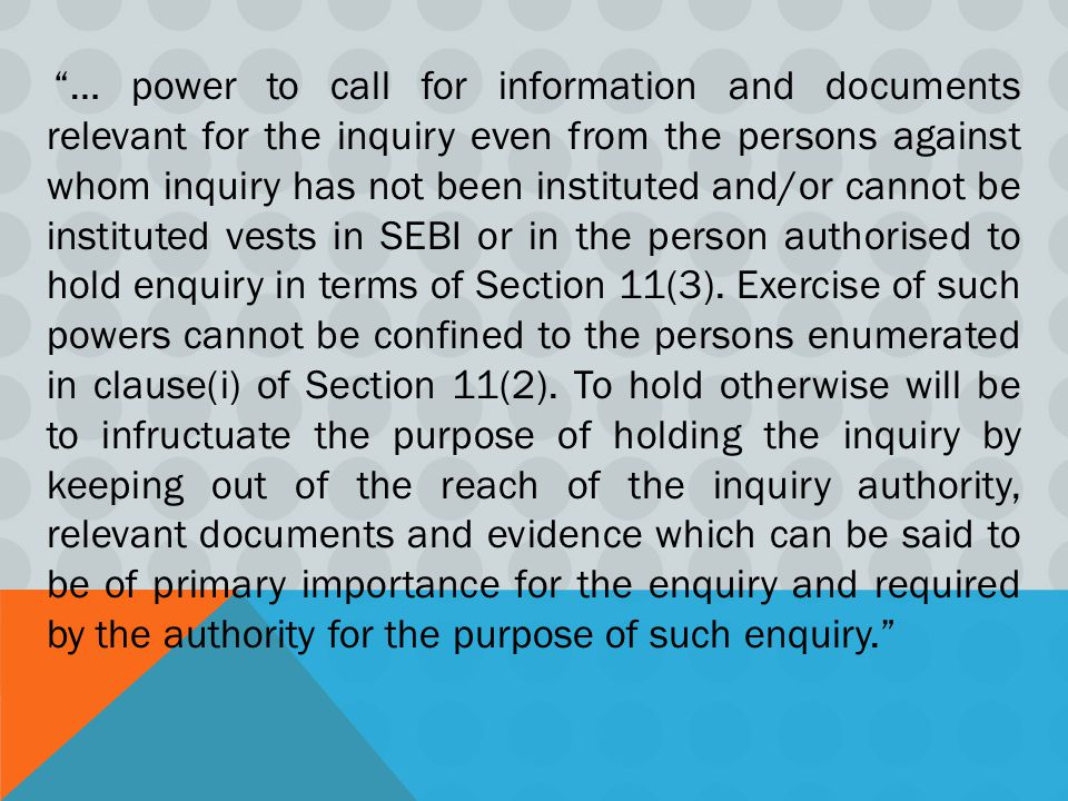 … power to call for information and documents relevant for the inquiry even from the persons against whom inquiry has not been instituted and/or cannot be instituted vests in SEBI or in the person authorised to hold enquiry in terms of Section 11(3).