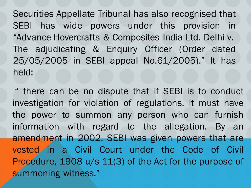 Securities Appellate Tribunal has also recognised that SEBI has wide powers under this provision in Advance Hovercrafts & Composites India Ltd. Delhi v.