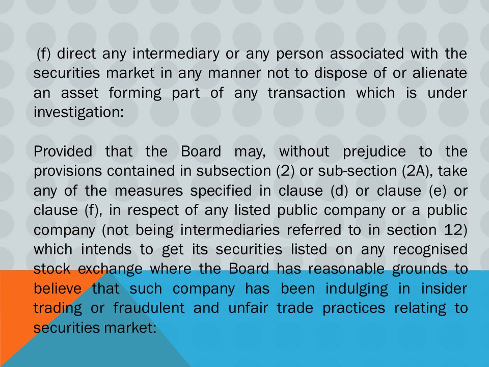 (f) direct any intermediary or any person associated with the securities market in any manner not to dispose of or alienate an asset forming part of any transaction which is under investigation: