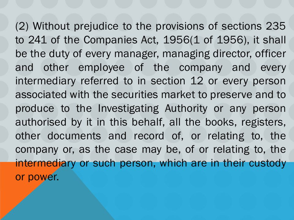 (2) Without prejudice to the provisions of sections 235 to 241 of the Companies Act, 1956(1 of 1956), it shall be the duty of every manager, managing director, officer and other employee of the company and every intermediary referred to in section 12 or every person associated with the securities market to preserve and to produce to the Investigating Authority or any person authorised by it in this behalf, all the books, registers, other documents and record of, or relating to, the company or, as the case may be, of or relating to, the intermediary or such person, which are in their custody or power.
