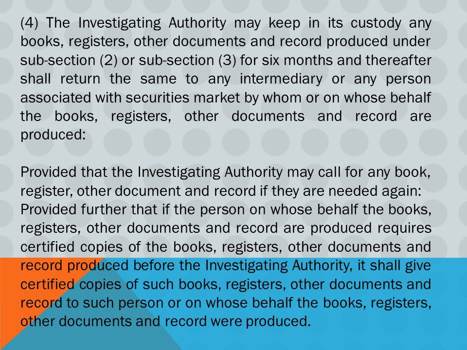 (4) The Investigating Authority may keep in its custody any books, registers, other documents and record produced under sub-section (2) or sub-section (3) for six months and thereafter shall return the same to any intermediary or any person associated with securities market by whom or on whose behalf the books, registers, other documents and record are produced: