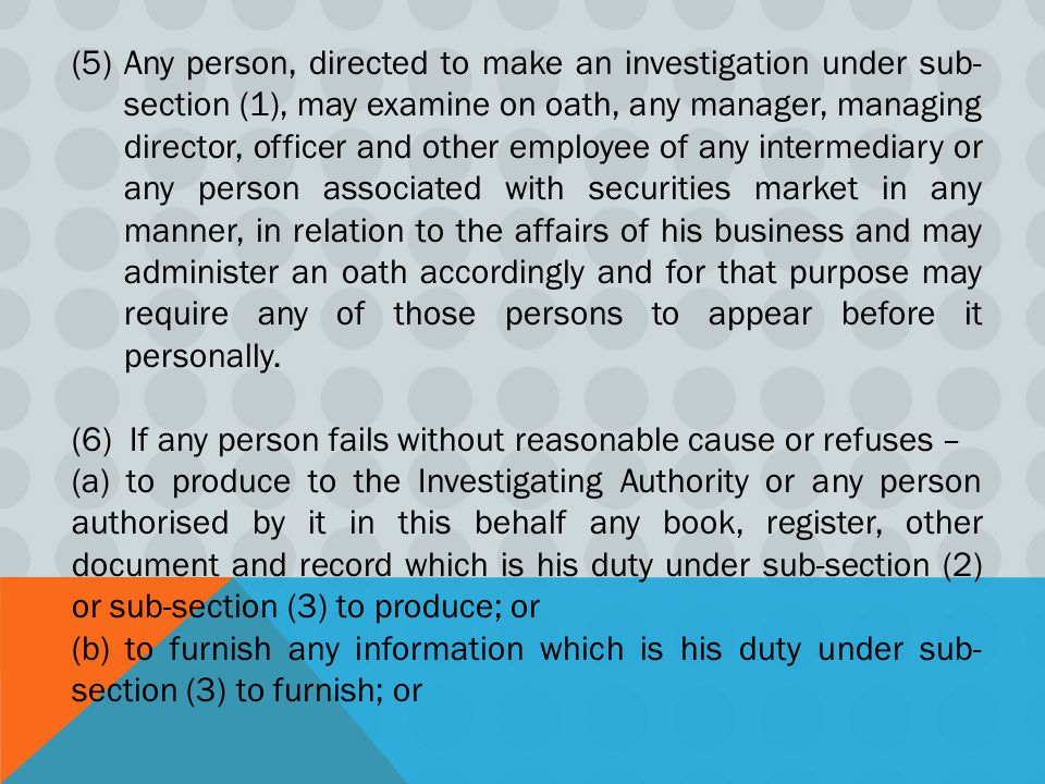 Any person, directed to make an investigation under sub-section (1), may examine on oath, any manager, managing director, officer and other employee of any intermediary or any person associated with securities market in any manner, in relation to the affairs of his business and may administer an oath accordingly and for that purpose may require any of those persons to appear before it personally.