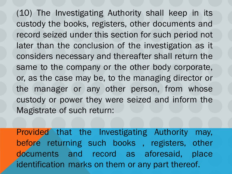 (10) The Investigating Authority shall keep in its custody the books, registers, other documents and record seized under this section for such period not later than the conclusion of the investigation as it considers necessary and thereafter shall return the same to the company or the other body corporate, or, as the case may be, to the managing director or the manager or any other person, from whose custody or power they were seized and inform the Magistrate of such return: