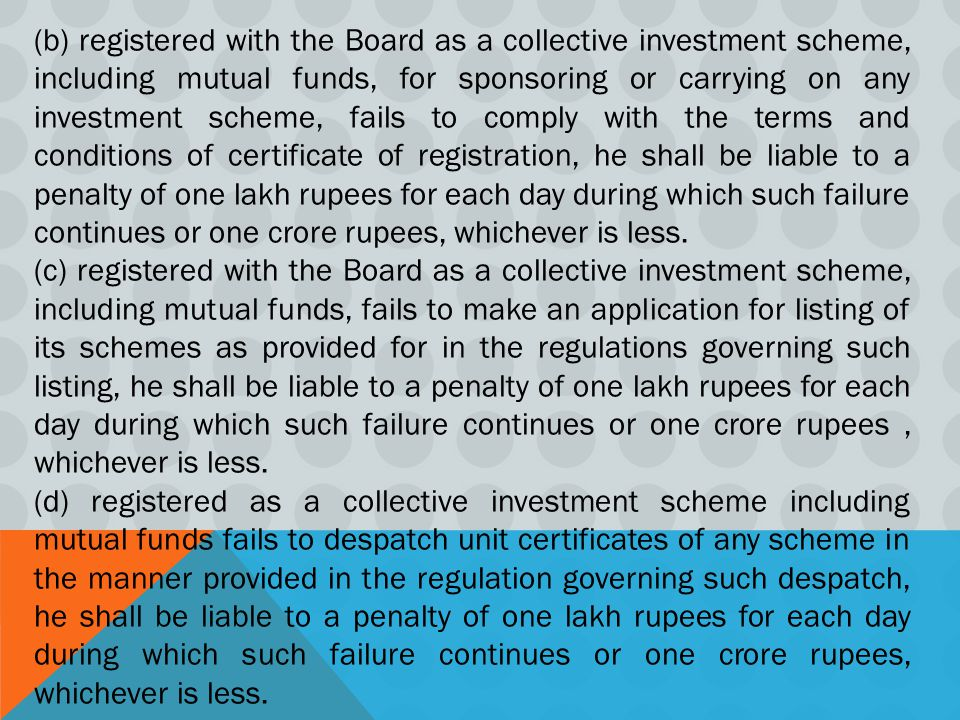 (b) registered with the Board as a collective investment scheme, including mutual funds, for sponsoring or carrying on any investment scheme, fails to comply with the terms and conditions of certificate of registration, he shall be liable to a penalty of one lakh rupees for each day during which such failure continues or one crore rupees, whichever is less.