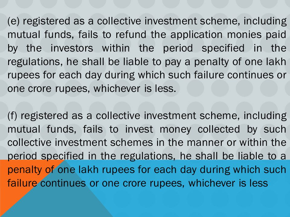 (e) registered as a collective investment scheme, including mutual funds, fails to refund the application monies paid by the investors within the period specified in the regulations, he shall be liable to pay a penalty of one lakh rupees for each day during which such failure continues or one crore rupees, whichever is less.