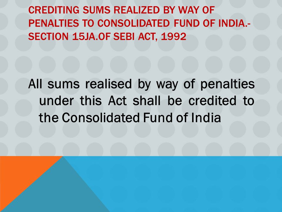 Crediting sums realized by way of penalties to Consolidated Fund of India.- Section 15JA.of SEBI Act, 1992