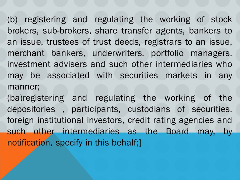 (b) registering and regulating the working of stock brokers, sub-brokers, share transfer agents, bankers to an issue, trustees of trust deeds, registrars to an issue, merchant bankers, underwriters, portfolio managers, investment advisers and such other intermediaries who may be associated with securities markets in any manner;