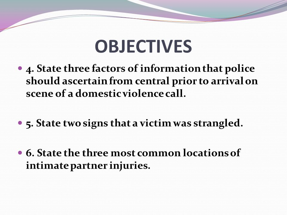 OBJECTIVES 4. State three factors of information that police should ascertain from central prior to arrival on scene of a domestic violence call.