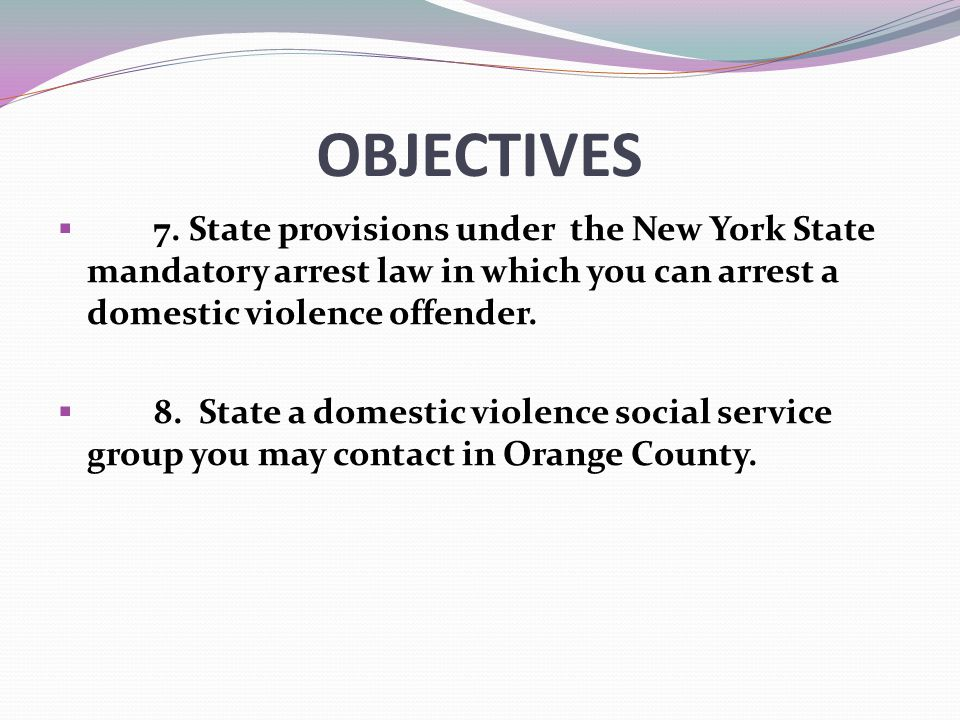 OBJECTIVES 7. State provisions under the New York State mandatory arrest law in which you can arrest a domestic violence offender.