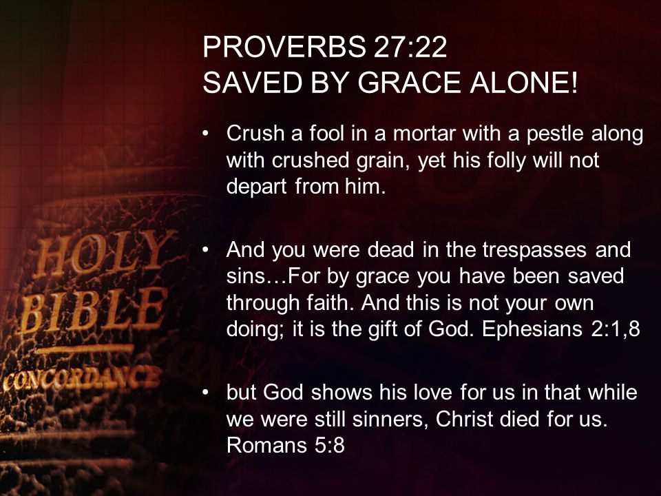 PROVERBS 27:22 SAVED BY GRACE ALONE!