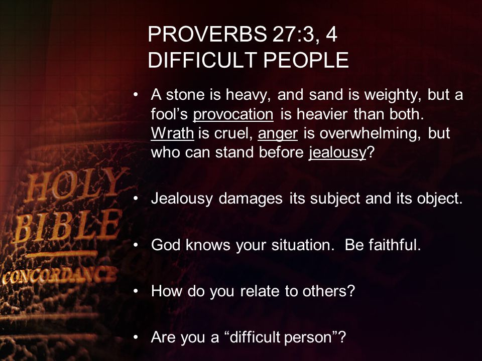 PROVERBS 27:3, 4 DIFFICULT PEOPLE