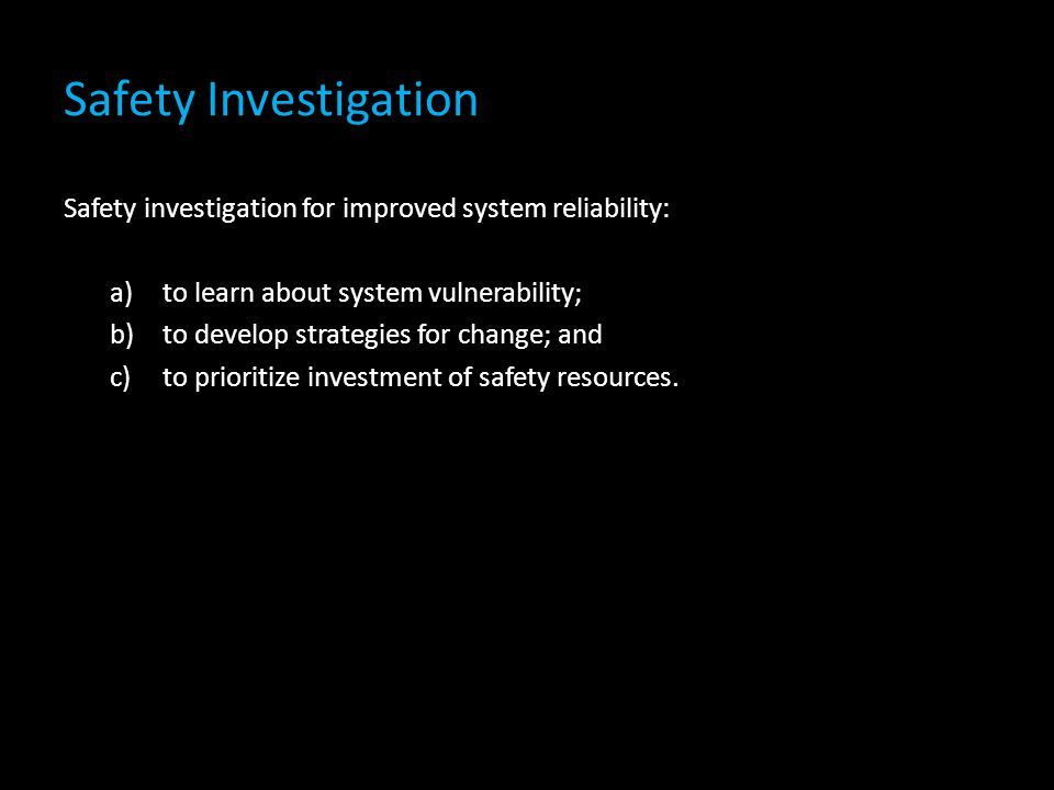Safety Investigation Safety investigation for improved system reliability: to learn about system vulnerability;