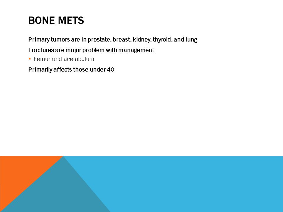 Bone Mets Primary tumors are in prostate, breast, kidney, thyroid, and lung. Fractures are major problem with management.