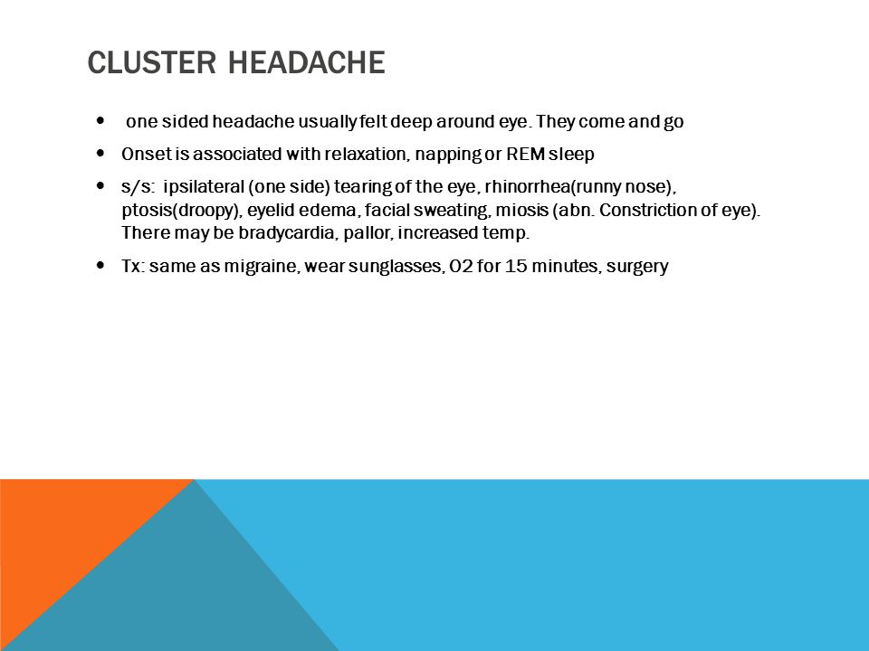Cluster headache one sided headache usually felt deep around eye. They come and go. Onset is associated with relaxation, napping or REM sleep.