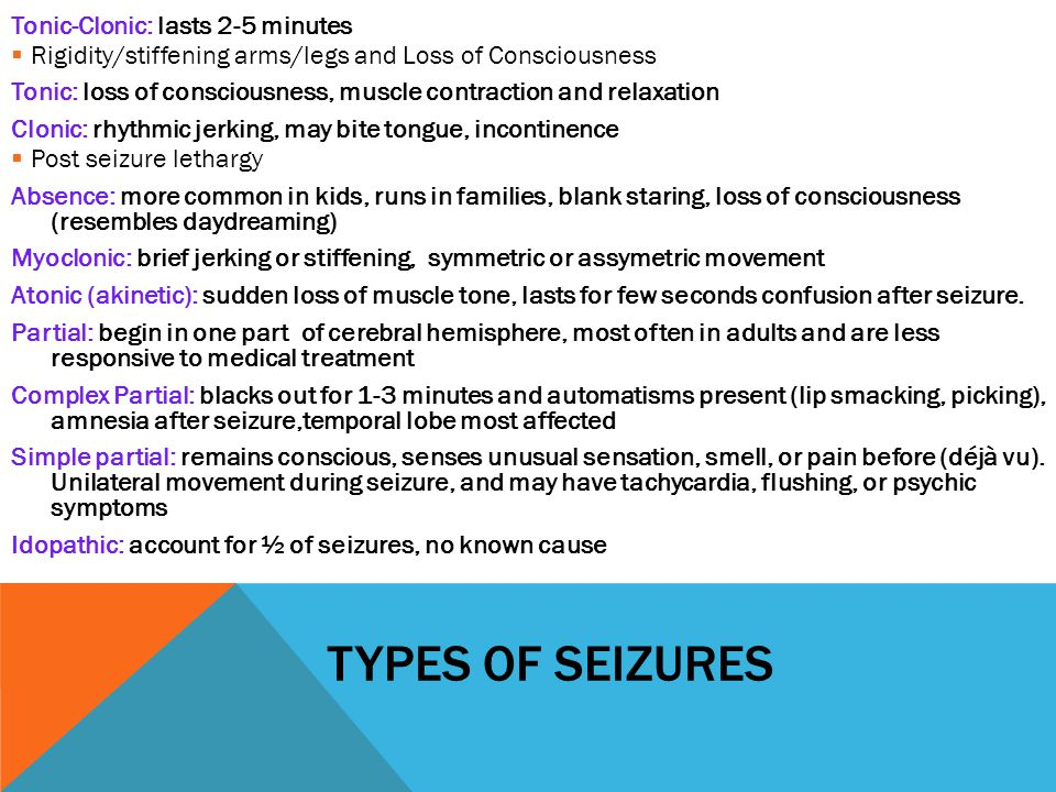 Types of Seizures Tonic-Clonic: lasts 2-5 minutes