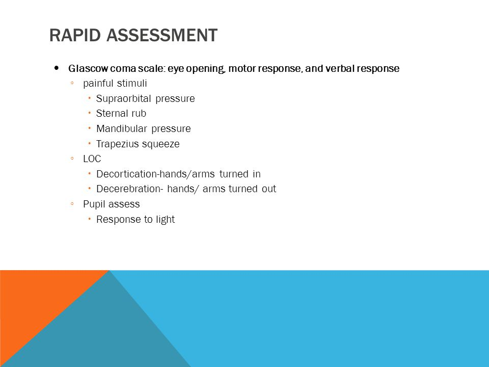 Rapid assessment Glascow coma scale: eye opening, motor response, and verbal response. painful stimuli.