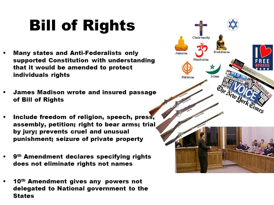 Bill of Rights Many states and Anti-Federalists only supported Constitution with understanding that it would be amended to protect individuals rights.