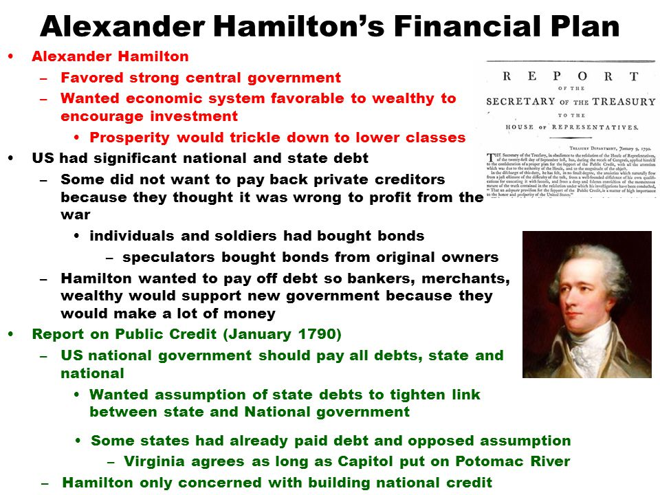 hamiltons economic plan Hamilton's financial plan can be broken down to four parts the taxation, national bank, hamilton's reports, and the assumption plan all four were within his rights to do so one of the four parts of hamilton's economic plan was taxation.
