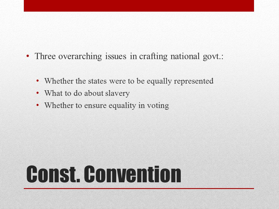 Const. Convention Three overarching issues in crafting national govt.: