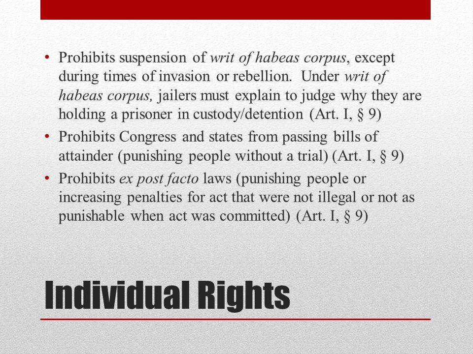 Prohibits suspension of writ of habeas corpus, except during times of invasion or rebellion. Under writ of habeas corpus, jailers must explain to judge why they are holding a prisoner in custody/detention (Art. I, § 9)