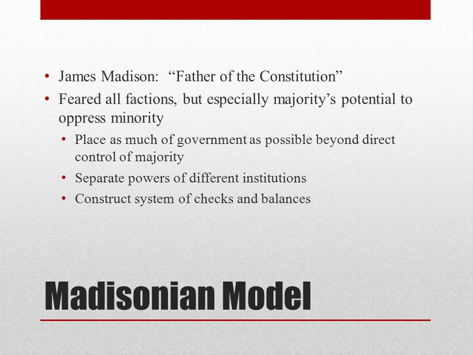 Madisonian Model James Madison: Father of the Constitution