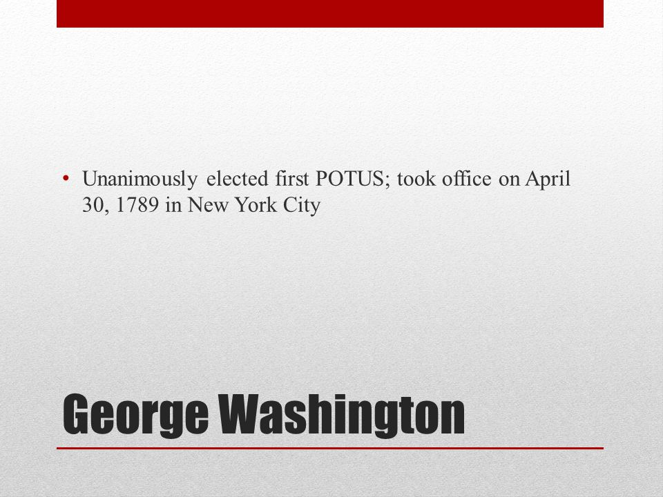 Unanimously elected first POTUS; took office on April 30, 1789 in New York City