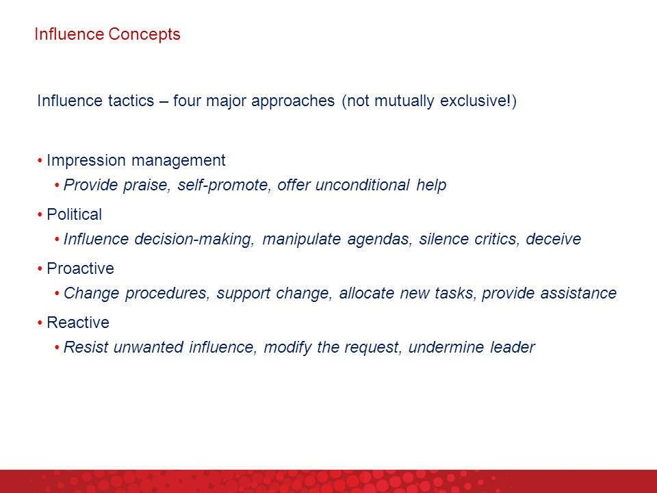 Influence Concepts Influence tactics – four major approaches (not mutually exclusive!) Impression management.