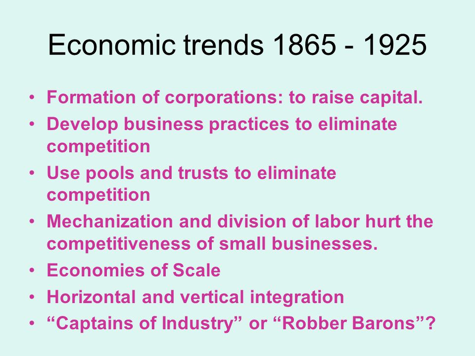 Economic trends 1865 - 1925 Formation of corporations: to raise capital. Develop business practices to eliminate competition.