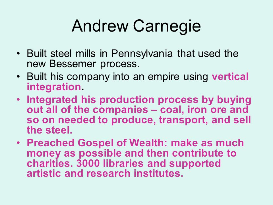 Andrew Carnegie Built steel mills in Pennsylvania that used the new Bessemer process. Built his company into an empire using vertical integration.