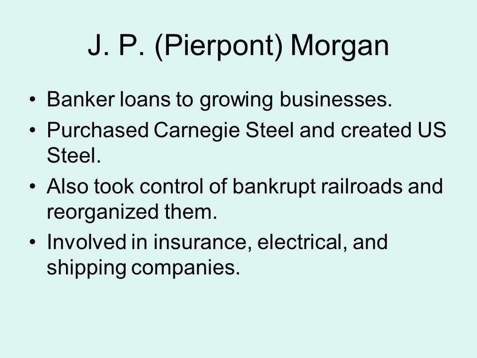 J. P. (Pierpont) Morgan Banker loans to growing businesses.