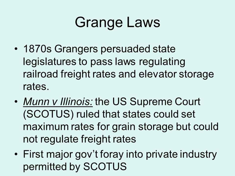 Grange Laws 1870s Grangers persuaded state legislatures to pass laws regulating railroad freight rates and elevator storage rates.