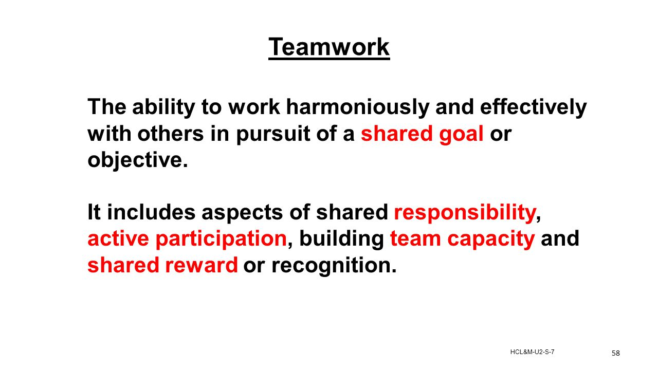 Teamwork The ability to work harmoniously and effectively with others in pursuit of a shared goal or objective.